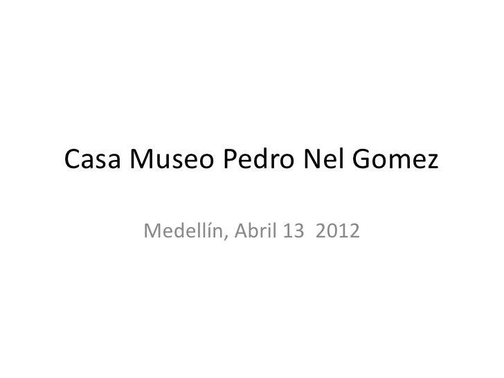 Casa Museo Pedro Nel Gomez     Medellín, Abril 13 2012