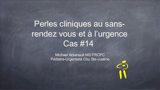 Perles cliniques au sans- rendez vous et à l'urgence Cas #14 Michael Arsenault MD FRCPC Pédiatre-Urgentiste Chu Ste-Justine