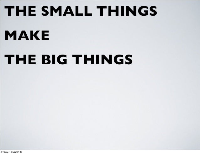 THE SMALL THINGS  MAKE  THE BIG THINGSFriday, 15 March 13