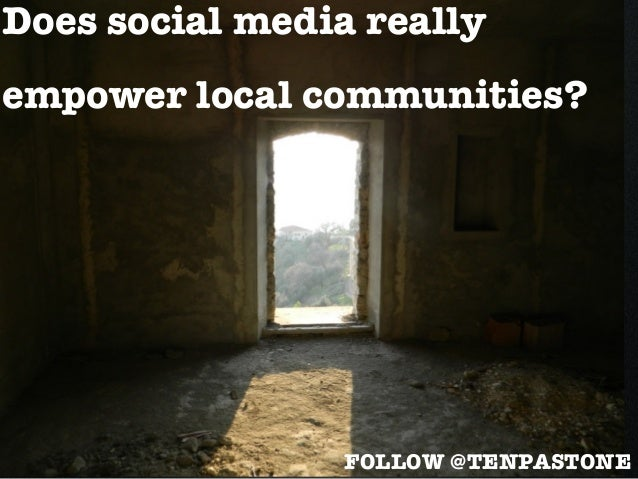 Does social media reallyempower local communities?FOLLOW @TENPASTONE