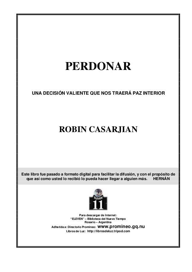PERDONAR      UNA DECISIÓN VALIENTE QUE NOS TRAERÁ PAZ INTERIOR                     ROBIN CASARJIANEste libro fue pasado a...