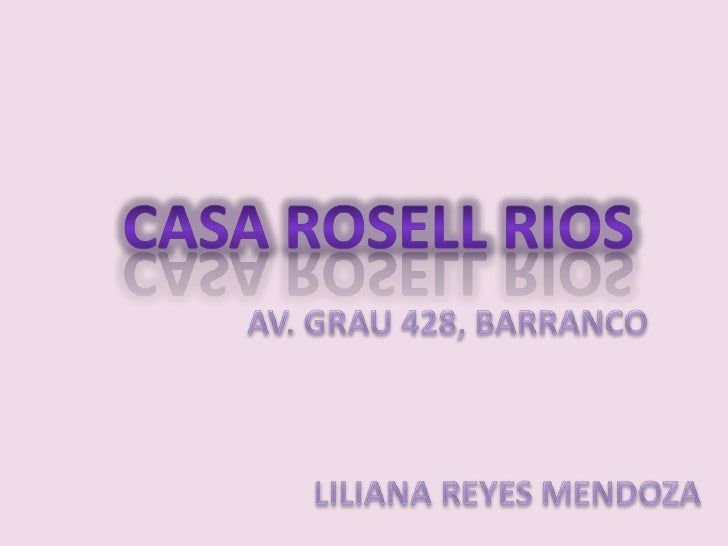 CASA ROSELL RIOS<br />AV. GRAU 428, BARRANCO<br />             LILIANA REYES MENDOZA<br />