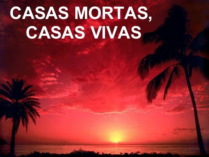 CASAS MORTAS,  CASAS VIVAS