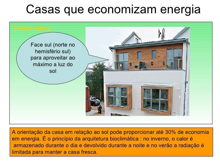 Casas que economizam energia Projeto Sigma Face sul (norte no hemisfério sul) para aproveitar ao máximo a luz do sol A ori...
