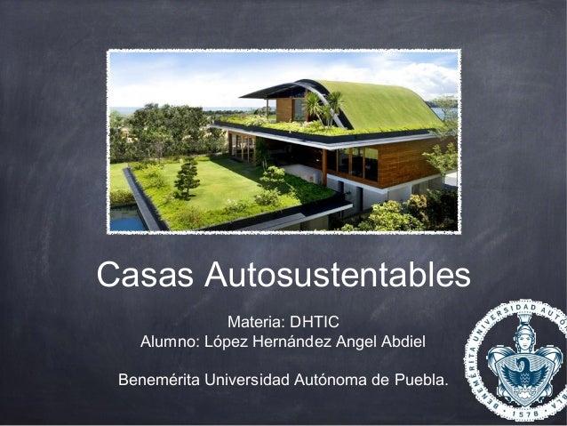 Casas Autosustentables Materia: DHTIC Alumno: López Hernández Angel Abdiel Benemérita Universidad Autónoma de Puebla.
