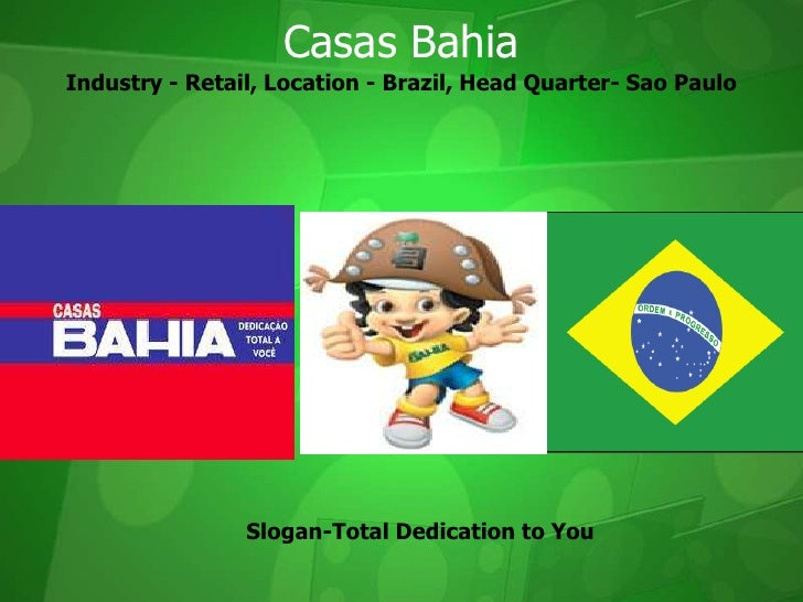 Industry - Retail, Location - Brazil, Head Quarter- Sao Paulo<br />Casas Bahia<br />Slogan-Total Dedication to You<br />
