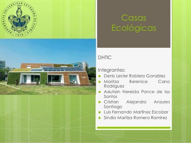Casas  Ecológicas  DHTIC  Integrantes:   Denis Lester Roblero González   Maritza Berenice Cano  Rodríguez   Axiuhzin Ne...