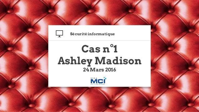Cas n°1 Ashley Madison 24 Mars 2016 Sécurité informatique