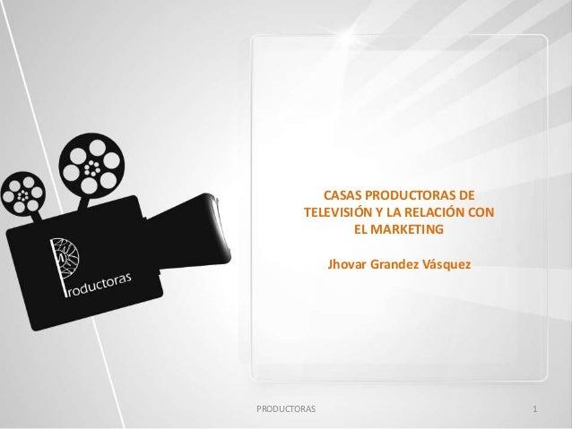 PRODUCTORAS 1 CASAS PRODUCTORAS DE TELEVISIÓN Y LA RELACIÓN CON EL MARKETING Jhovar Grandez Vásquez