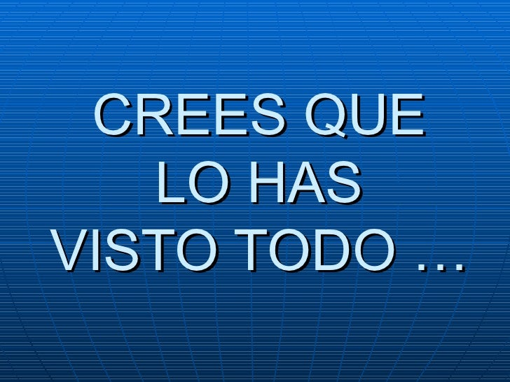 CREES QUE  LO HAS  VISTO TODO …