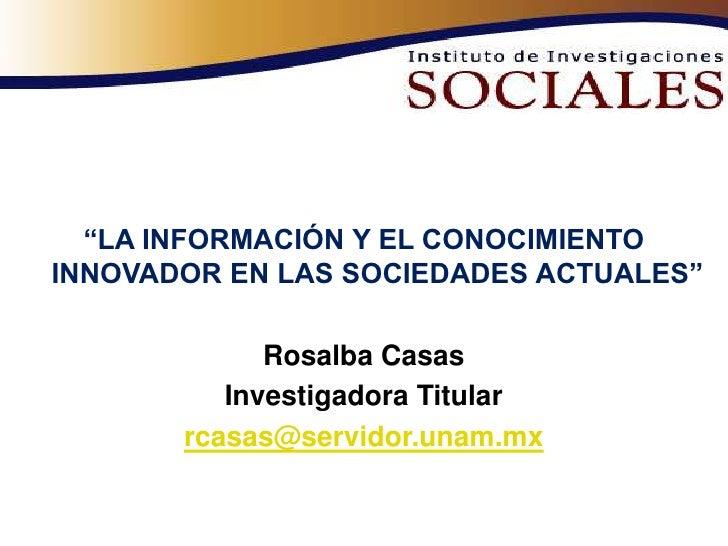 """""""LA INFORMACIÓN Y EL CONOCIMIENTO INNOVADOR EN LAS SOCIEDADES ACTUALES""""               Rosalba Casas           Investigador..."""