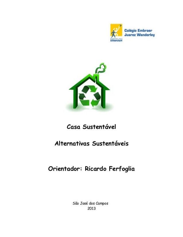 Casa Sustentável Alternativas Sustentáveis  Orientador: Ricardo Ferfoglia  São José dos Campos 2013