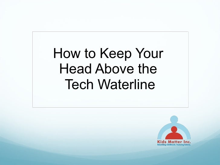 How to Keep Your  Head Above the  Tech Waterline