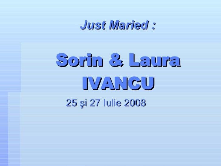 Sorin & Laura IVANCU 25  ş i 27 Iulie 2008 Just Maried :