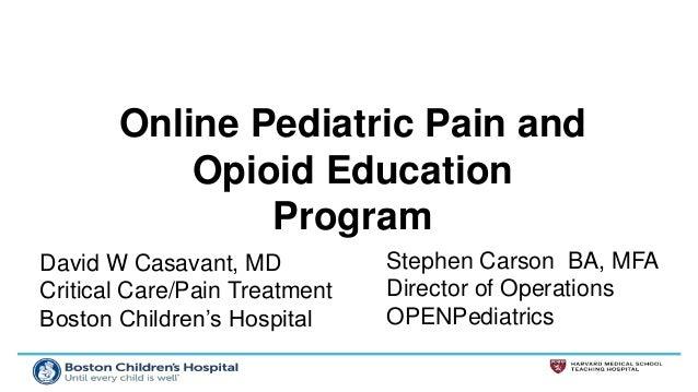 David W Casavant, MD Critical Care/Pain Treatment Boston Children's Hospital Online Pediatric Pain and Opioid Education Pr...
