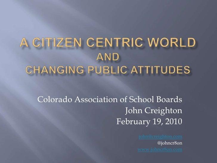 A Citizen Centric World andChanging Public Attitudes<br />Colorado Association of School Boards<br />John Creighton<br />F...