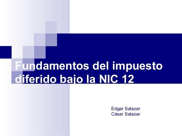 Fundamentos del impuesto diferido bajo la NIC 12 Edgar Salazar César Salazar