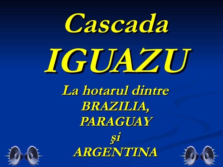 Cascada IGUAZU  La hotarul dintre  BRAZILIA, PARAGUAY şi ARGENTINA