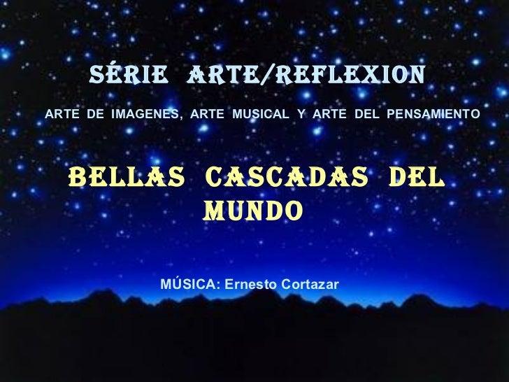 SÉRIE  ARTE/REFLEXion BELlAS  CASCADAS  DEL  MUNDO <ul><li>MÚSICA: Ernesto Cortazar </li></ul><ul><li>´ </li></ul>ARTE  DE...