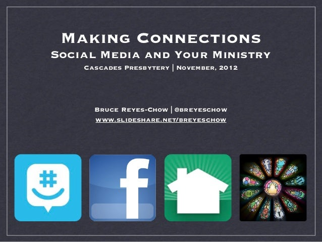 Making ConnectionsSocial Media and Your Ministry    Cascades Presbytery | November, 2012      Bruce Reyes-Chow | @breyesch...