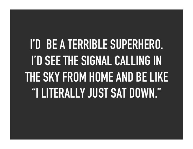 """I'D BE A TERRIBLE SUPERHERO. I'D SEE THE SIGNAL CALLING IN THE SKY FROM HOME AND BE LIKE """"I LITERALLY JUST SAT DOWN."""""""