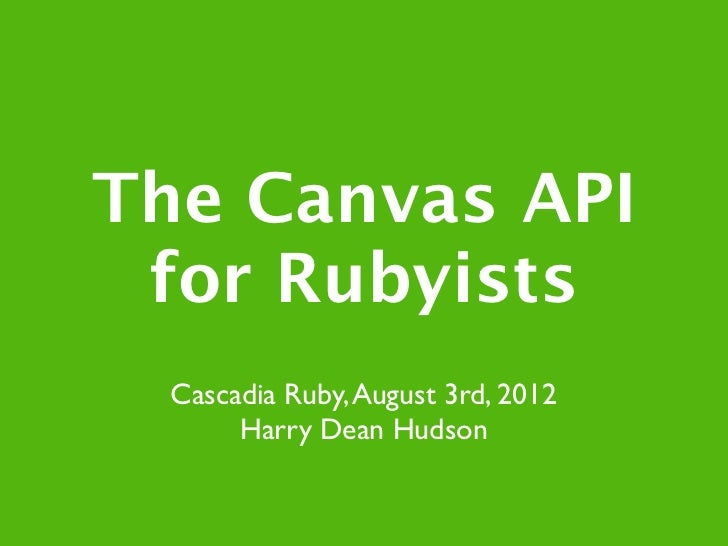 The Canvas API for Rubyists  Cascadia Ruby, August 3rd, 2012       Harry Dean Hudson