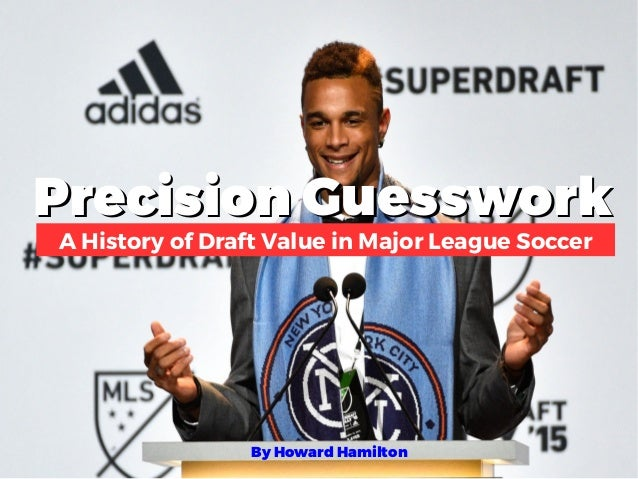 Precision GuessworkPrecision Guesswork A History of Draft Value in Major League Soccer By Howard Hamilton