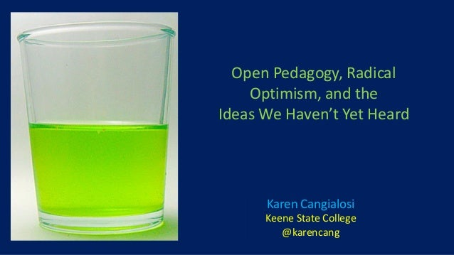 Karen Cangialosi Keene State College @karencang Open Pedagogy, Radical Optimism, and the Ideas We Haven't Yet Heard
