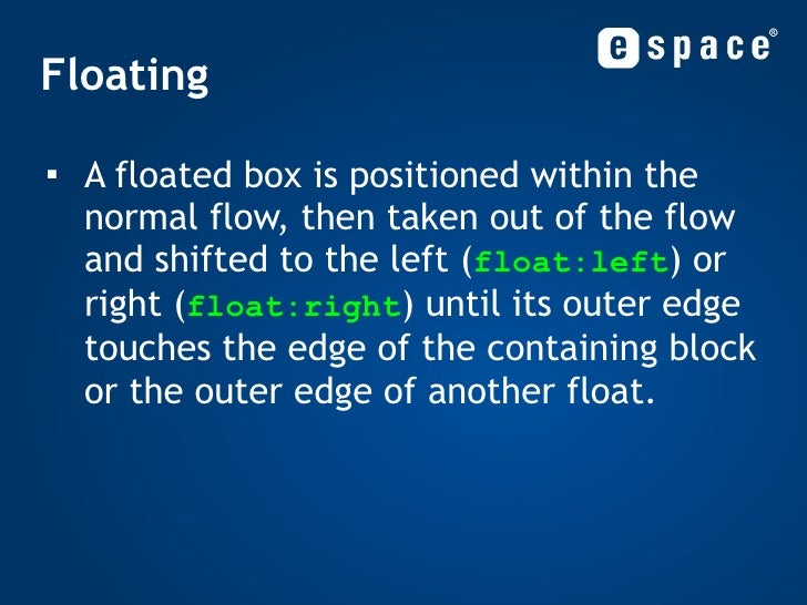 Floating <ul><li>A floated box is positioned within the normal flow, then taken out of the flow and shifted to the left ( ...