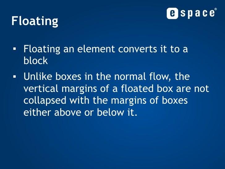 Floating <ul><li>Floating an element converts it to a block </li></ul><ul><li>Unlike boxes in the normal flow, the vertica...