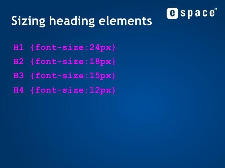 Sizing heading elements <ul><li>H1 {font-size:24px} </li></ul><ul><li>H2 {font-size:18px} </li></ul><ul><li>H3 {font-size:...