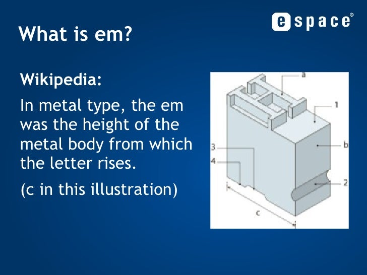 What is em? <ul><li>Wikipedia: </li></ul><ul><li>In metal type, the em was the height of the metal body from which the let...