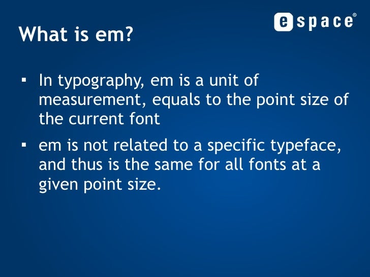 What is em? <ul><li>In typography, em is a unit of measurement, equals to the point size of the current font </li></ul><ul...