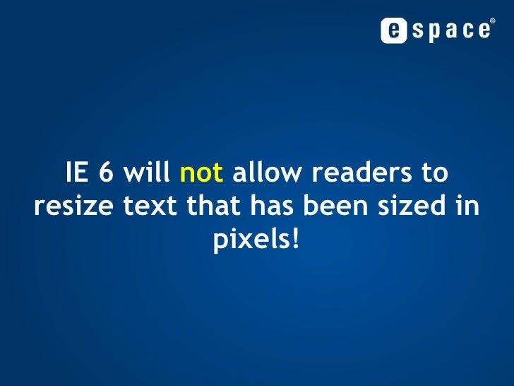 <ul><ul><li>IE 6 will  not  allow readers to resize text that has been sized in pixels! </li></ul></ul>