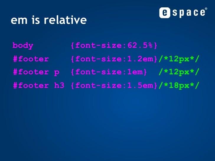 em is relative <ul><li>body  {font-size:62.5%} </li></ul><ul><ul><li>#footer  {font-size:1.2em} /*12px*/ </li></ul></ul><u...