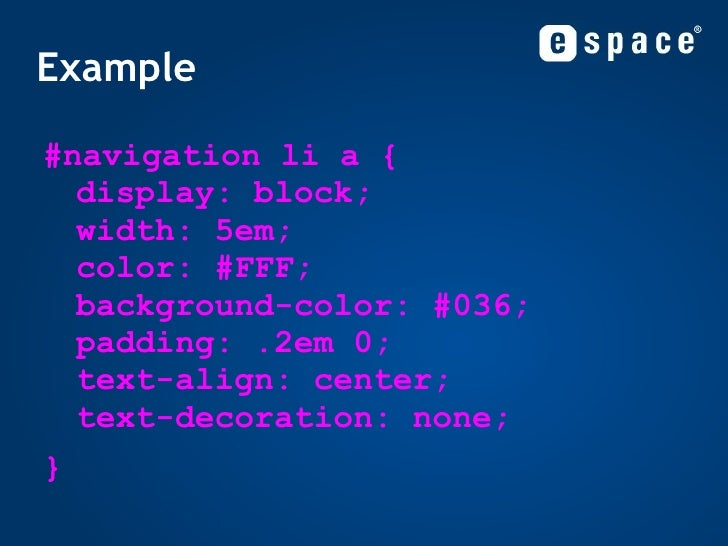 Example <ul><li>#navigation li a { display: block; width: 5em; color: #FFF; background-color: #036; padding: .2em 0; text-...