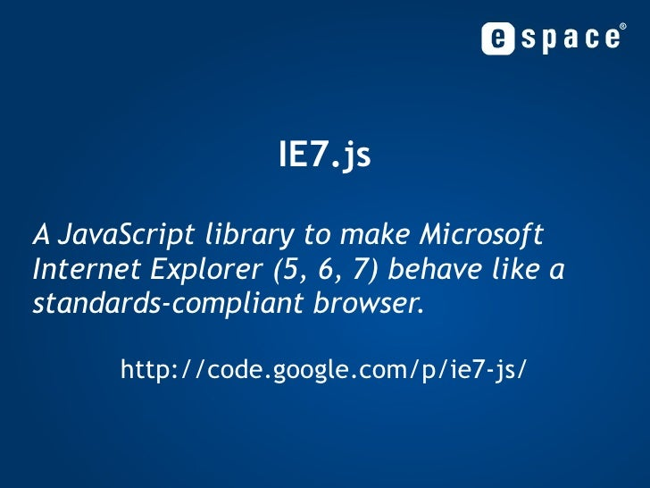 IE7.js A JavaScript library to make Microsoft Internet Explorer (5, 6, 7) behave like a standards-compliant browser. http:...