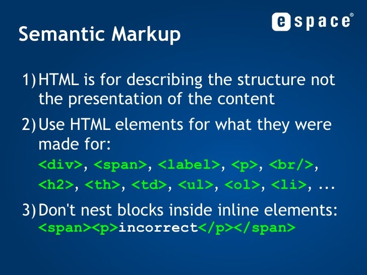Semantic Markup <ul><li>HTML is for describing the structure not the presentation of the content </li></ul><ul><li>Use HTM...