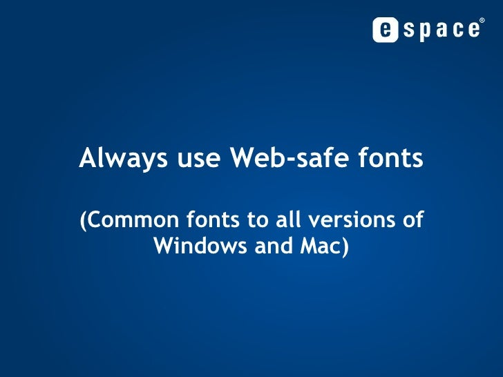 Always use Web-safe fonts (Common fonts to all versions of Windows and Mac)