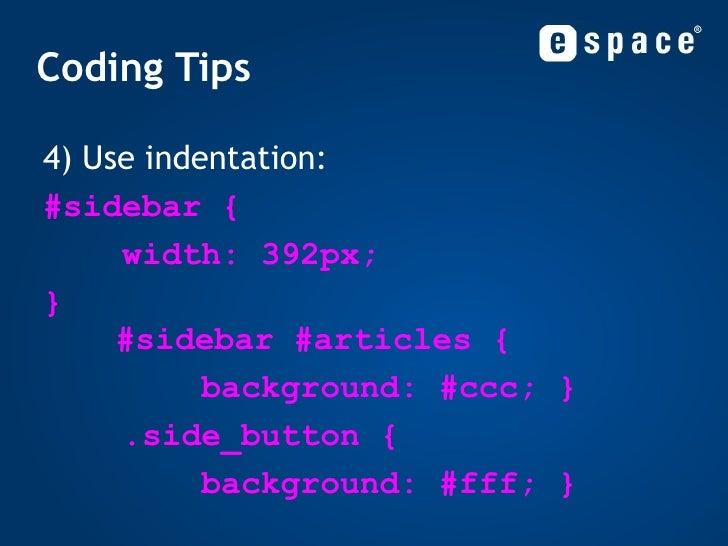 Coding Tips <ul><li>4) Use indentation: </li></ul><ul><ul><li>#sidebar { </li></ul></ul><ul><ul><li>width: 392px; </li></u...
