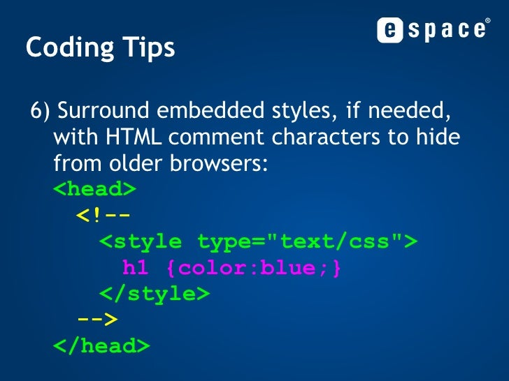 Coding Tips <ul><ul><li>6) Surround embedded styles, if needed, with HTML comment characters to hide from older browsers: ...