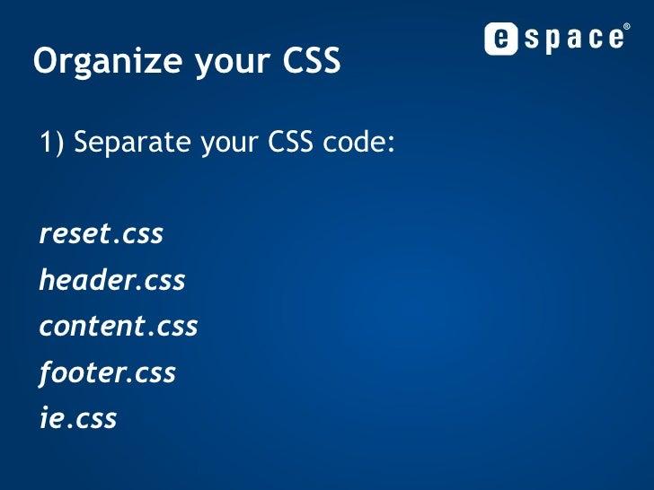 Organize your CSS <ul><li>1) Separate your CSS code: </li></ul><ul><li>reset.css </li></ul><ul><li>header.css </li></ul><u...