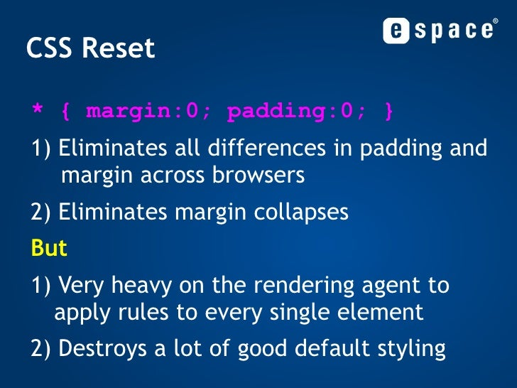 CSS Reset <ul><li>* { margin:0; padding:0; } </li></ul><ul><li>1) Eliminates all differences in padding and  margin across...