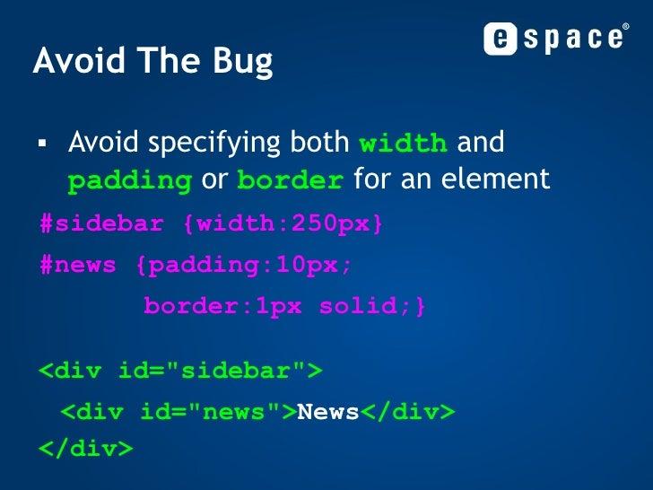 Avoid The Bug <ul><li>Avoid specifying both  width  and  padding  or  border  for an element </li></ul><ul><li>#sidebar {w...
