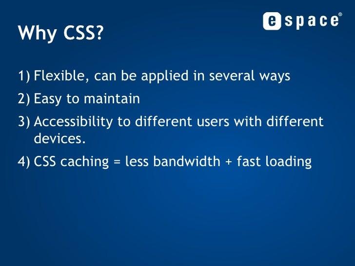 Why CSS? <ul><li>Flexible, can be applied in several ways </li></ul><ul><li>Easy to maintain </li></ul><ul><li>Accessibili...