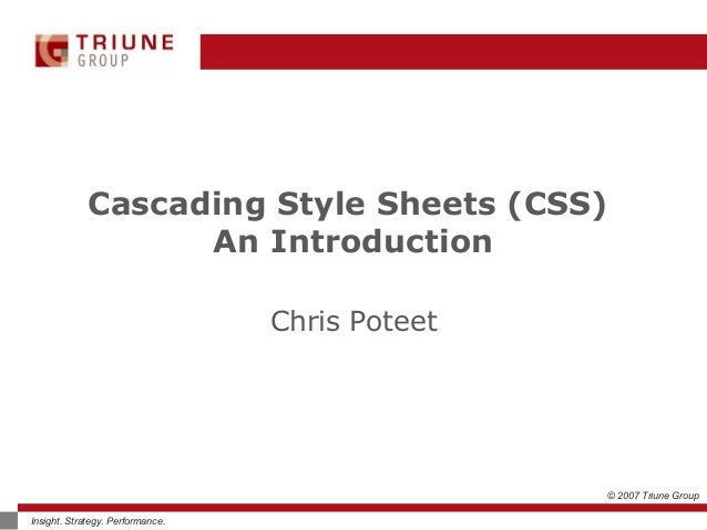 © 2007 Triune Group Insight. Strategy. Performance. Cascading Style Sheets (CSS) An Introduction Chris Poteet