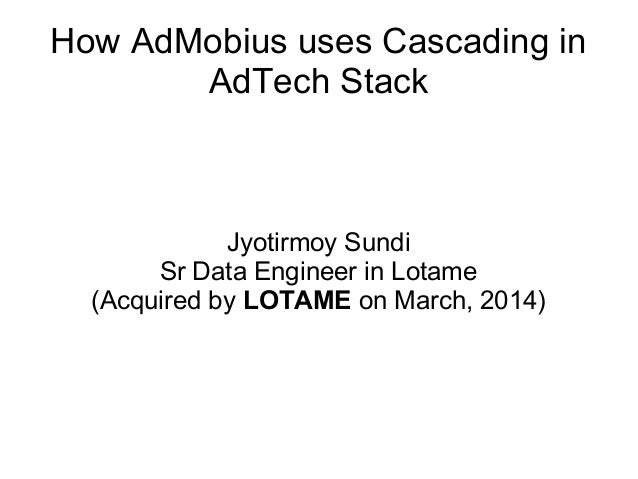 How AdMobius uses Cascading in AdTech Stack Jyotirmoy Sundi Sr Data Engineer in Lotame (Acquired by LOTAME on March, 2014)
