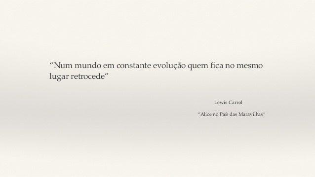 """""""Num mundo em constante evolução quem fica no mesmo lugar retrocede"""" Lewis Carrol """"Alice no País das Maravilhas"""""""
