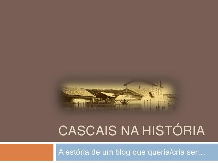 Cascais na História<br />A estória de um blog que queria/cria ser…<br />