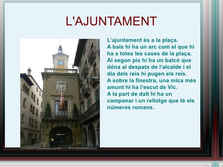L'AJUNTAMENT <ul><li>L'ajuntament és a la plaça.  A baix hi ha un arc com el que hi ha a totes les cases de la plaça.  Al ...